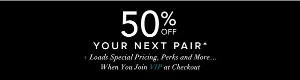 50% Off Your Next Pair* + Loads of Special Pricing, Perks and More...