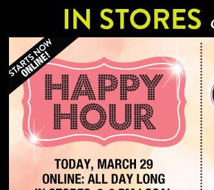 Happy Hour: Today, March 29, 2014 In Stores: 3-6 PM Local. Online: All Day Long. Buy 1, Get 1 for 50 % Off Everything! Unlimited! Valid on items of equal or lesser value. SHOP NOW