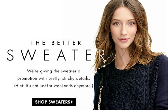 THE BETTER SWEATER  We're giving the sweater a  promotion with pretty, stitch details.  (Hint: It's not just for weekends anymore.)  SHOP SWEATERS
