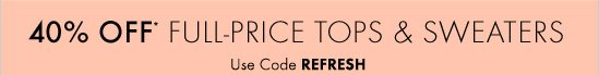 40% OFF* FULL-PRICE TOPS & SWEATERS Use Code REFRESH