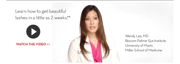 Learn how to get beautiful lashes in a little as 2 weeks.** WATCH THE VIDEO. Wendy Lee, MD Bascom Palmer Eye Institute University of Miami, Miller School of Medicine.