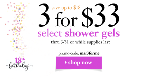 weekend steal 3 for $33 select shower gels thru 3/31 save up to $39! promo code: mar3forme