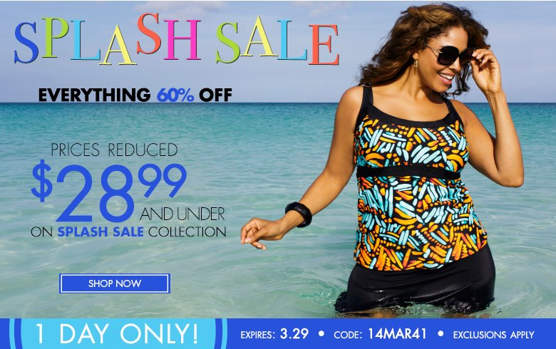 One Day ONLY - Splash SALE Everything 60% OFF! Prices Reduced $28.99 and under on Splash Sale Collection
