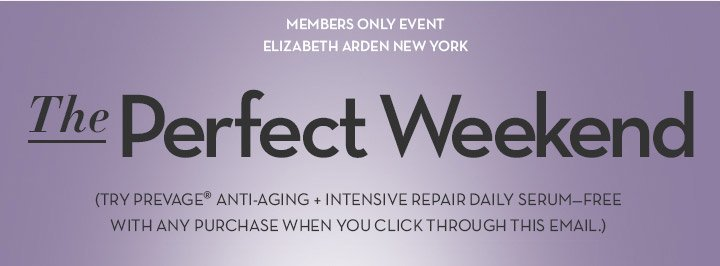 MEMBERS ONLY EVENT. ELIZABETH ARDEN NEW YORK. The Perfect Weekend (TRY PREVAGE® ANTI-AGING + INTENSIVE REPAIR DAILY SERUM - FREE WITH ANY PURCHASE WHEN YOU CLICK THROUGH THIS EMAIL.)