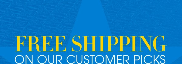 FREE SHIPPING ON OUR CUSTOMER PICKS