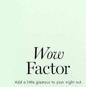 Wow                   Factor                   Add a little glamour to your night out