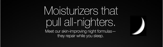 Moisturizers that pull all-nighters.
