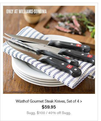 ONLY AT WILLIAMS-SONOMA - Wüsthof Gourmet Steak Knives, Set of 4 - $59.95 - Sugg. $100 / 40% off Sugg.