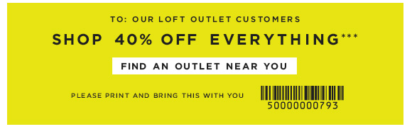 TO: OUR LOFT OUTLET CUSTOMERS  SHOP 40% OFF EVERYTHING***  FIND AN OUTLET NEAR YOU  PLEASE PRINT AND BRING THIS WITH YOU