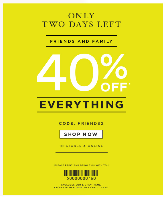 ONLY  TWO DAYS LEFT  FRIENDS AND FAMILY  40% OFF* EVERYTHING  CODE: FRIENDS2  SHOP NOW  IN STORES & ONLINE  PLEASE PRINT AND BRING THIS WITH YOU  EXCLUDES LOU & GREY ITEMS, EXCEPT WITH A LOVELOFT CREDIT CARD