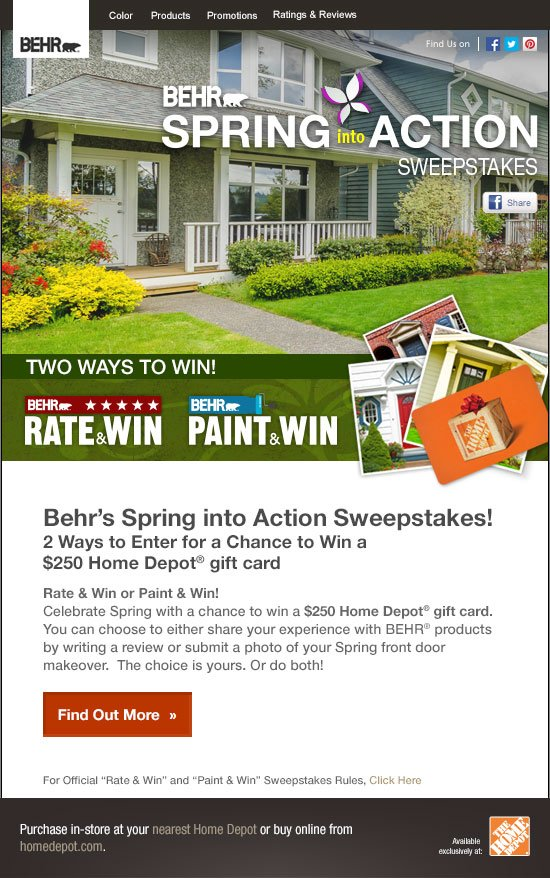 Behr's Spring into Action Sweepstakes! 2 Ways to Enter for a chance to Win a $250 Home Depot® gift card  Rate & Win or Paint & Win!  Celebrate Spring with a chance to win a $250 Home Depot® gift card.  You can choose to either share your experience with BEHR® products by writing a review or submit a photo of your Spring front door makeover.  The choice is yours. Or do both!