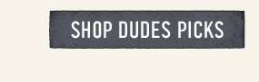 SHOP DUDES PICKS