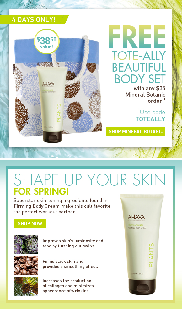 Free Tote-ally Beautiful Body Set  with any  $35 Mineral Botanic Order! 4 days only! $38.50 value! Use code  TOTEALLY SHOP NOW Shape up your skin for Spring! Superstar skin-toning ingredients found in Firming Body Cream make this cult favorite the perfect workout partner! SHOP NOW Artichoke Extract Improves skin's luminosity and tone by flushing out toxins. Caffeine Firms slack skin and provides a smoothing effect. Palm Date Extract Increases the production of collagen and minimizes appearance of wrinkles.