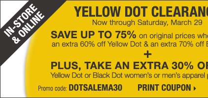 YELLOW DOT CLEARANCE - IN-STORE & ONLINE! Save up to 75% on original prices when you take an extra 60% off Yellow Dot and an extra 70% off Black Dot**** Plus, take an extra 30% off a single Yellow Dot or Black Dot women's or men's apparel item† Print coupon.