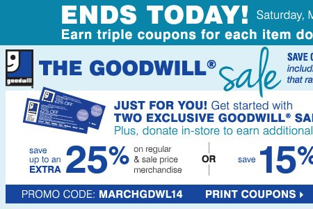 ENDS TODAY - The Goodwill® Sale. Just for you! Get started with TWO EXCLUSIVE COUPONS. Plus, donate in-store to earn additional coupons! Save up to an extra 25% on regular and sale price merchandise OR save 15% on cosmetics & fragrances** Print coupons.
