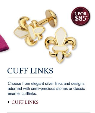 CUFF LINKS Choose from elegant silver links and designs adorned with semi-precious stones or classic enamel cufflinks. 2 for $85* CUFF LINKS
