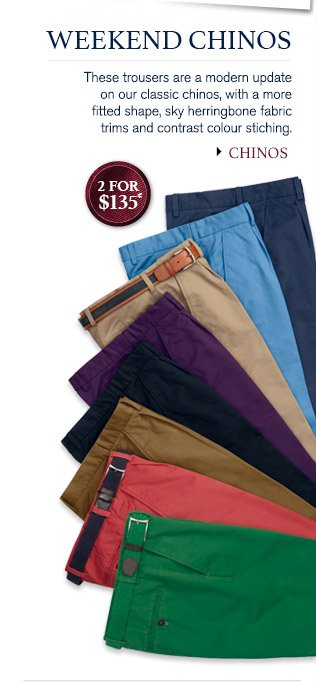 WEEKEND CHINOS These trousers are a modern update on our classic chinos, with a more fitted shape, sky herringbone fabric trims and contrast colour stiching. 2 for $135* CHINOS