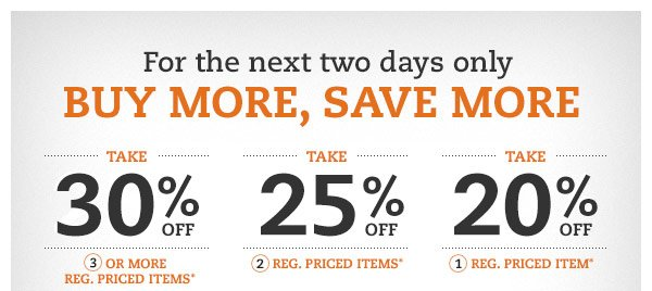 For the next two days only BUY MORE, SAVE MORE: Take 30% off 3 or more reg. priced items* Take 25% off 2 reg. priced items* Take 20% off 1 reg. priced item*