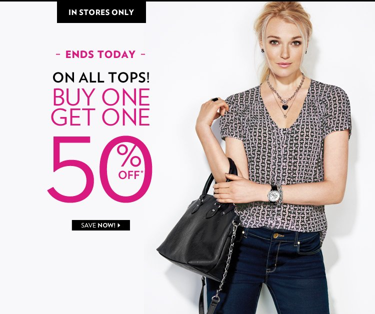 In Stores Only, ends today. Buy 1, Get 1 at 50% off on all tops!*