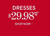 DRESSES $29.98 and Up*.  SHOP NOW