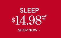 SLEEP $14.98 and Up*.  SHOP NOW