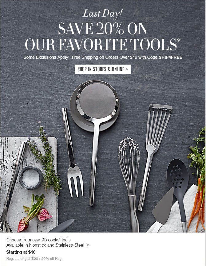 Last Day! - SAVE 20% ON OUR FAVORITE TOOLS* - Some Exclusions Apply*. Free Shipping on Orders Over $49 with Code SHIP4FREE - SHOP IN STORES & ONLINE - Choose from over 95 cooks' tools - Available in Nonstick and Stainless-Steel  - Starting at $16 - Reg. starting at $20 / 20% off Reg.