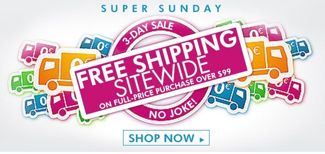 SUPER SUNDAY 3-DAY SALE NO JOKE! FREE SHIPPING SITEWIDE ON FULL-PRICE PURCHASE OVER $99 SHOP NOW>