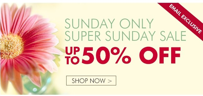 EMAIL EXCLUSIVE SUNDAY ONLY SUPER SUNDAY SALE UP TO 50% OFF SHOP NOW▶