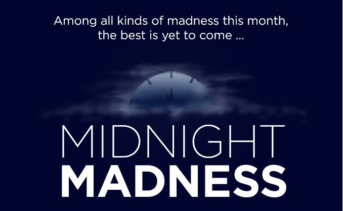 Among all kinds of madness this month, the best is yet to come... MIDNIGHT MADNESS