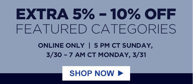 EXTRA 5% - 10% OFF FEATURED CATEGORIES   ONLINE ONLY     5 PM CT SUNDAY, 3/30 - 7 AM CT MONDAY, 3/31   SHOP NOW