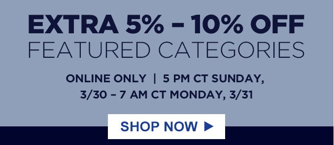 EXTRA 5% - 10% OFF FEATURED CATEGORIES | ONLINE ONLY  |  5 PM CT SUNDAY, 3/30 - 7 AM CT MONDAY, 3/31 | SHOP NOW