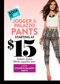 In Stores Only: Jogger and Palazzo Pants Starting at $15. Select Styles. While Supplies Last. VIEW JOGGER & PALAZZO PANTS