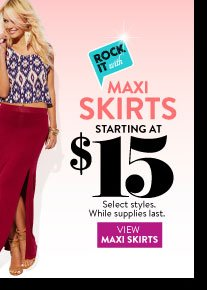In Stores Only: Maxi Skirts Starting at $15. Select Styles. While Supplies Last. VIEW MAXI SKIRTS