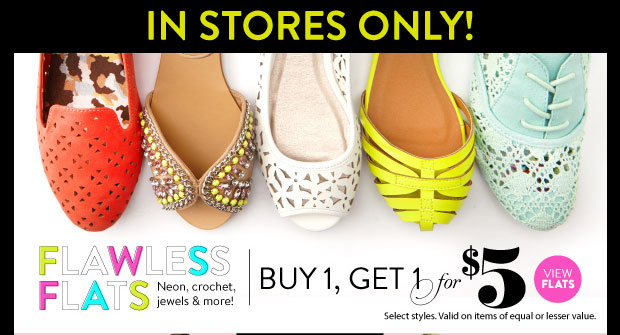 In Stores Only: Flats Buy 1, Get 1 for $5. Select Styles. Valid on Items of Equal or Lesser Value. VIEW FLATS