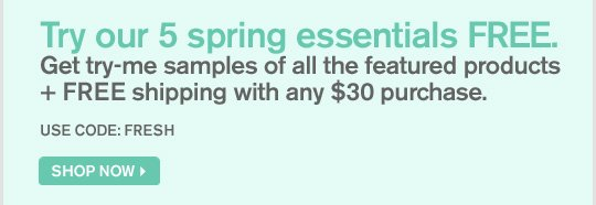 Try our 5 spring essentials FREE Get try me samples of all the featured products plus FREE shipping with any 30 dollars purchase USE CODE FRESH SHOP NOW