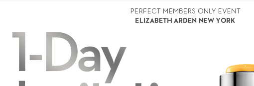 PERFECT MEMBERS ONLY EVENT. ELIZABETH ARDEN NEW YORK. 1-Day Invitation (e-mail only event for our favorite customers)