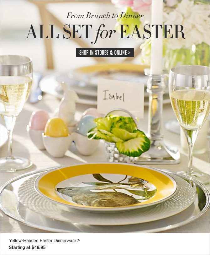From Brunch to Dinner - ALL SET for EASTER - SHOP IN STORES & ONLINE - Yellow-Banded Easter Dinnerware - Starting at $49.95