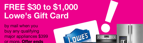FREE $30 to $1,000 Lowe's Gift Card by mail when you buy any qualifying major appliances $399 or more. Offer ends 4/1/14. Shop Appliances.