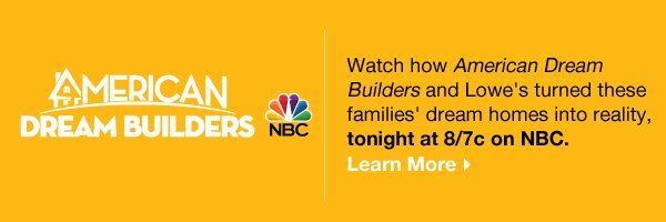 American Dream Builders Watch how American Dream Builders and Lowe's turned these families' dream homes into reality, tonight at 8/7c on NBC. Learn More.