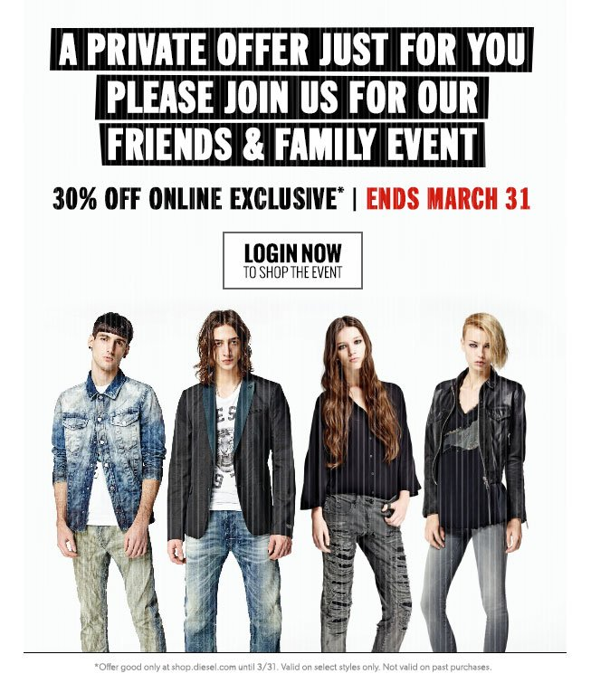 PRIVATE FRIENDS AND FAMILY EVENT. 30 percent off online exclusive. ENDS MARCH 31. LOGIN NOW to shop the event.