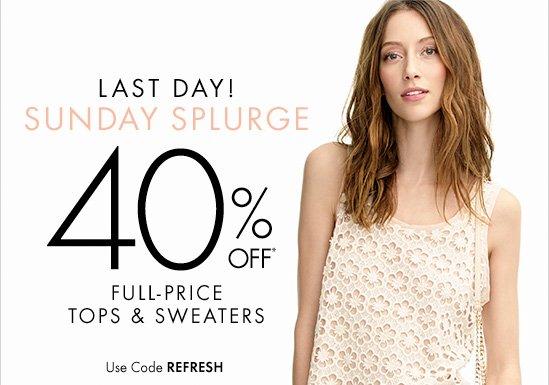 Last Day! Sunday Splurge  40% OFF* Full-Price Tops & Sweaters  Use Code REFRESH