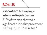 BONUS. PREVAGE® Anti-aging + Intensive Repair Serum. 71% of women showed a significant clinical improvement in lifting in just 15 minutes.†
