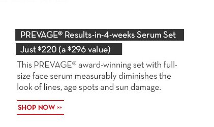 "Introducing THE ULTIMATE ""Results-in-4-weeks"" PROTECTION KIT. PREVAGE® Results-in-4-weeks Serum Set Just $220 (a $296 value). This PREVAGE® award-winning set with full-size face  serum measurably diminishes the look of lines, age spots and sun damage. SHOP NOW."