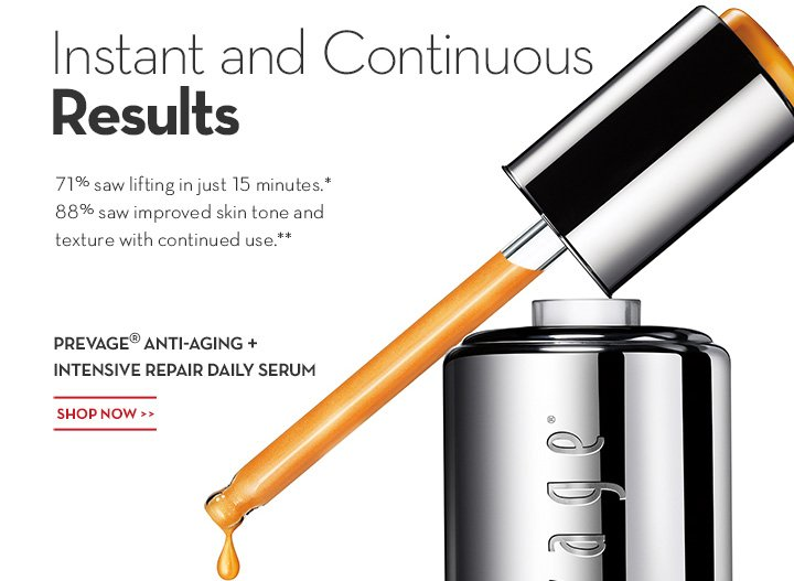 Instant and Continuous Results. 71% saw lifting in just 15 minutes.* 88% saw improved skin tone and texture with continued use.** PREVAGE® ANTI-AGING + INTENSIVE REPAIR DAILY SERUM. SHOP NOW.