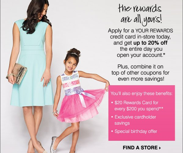 the rewards are all yours! Apply for a Your Rewards credit card in-store today, and get up to 20% off the entire day you open your account.* Plus, combine it on top of other coupons for even more savings! You'll also enjoy these benefits: * $20 Rewards Card for every $200 you spend** * Exclusive cardholder savings * Special birthday offer FIND A STORE.