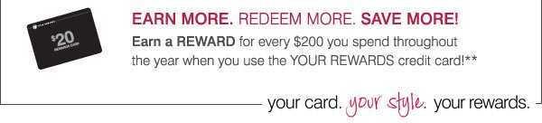 EARN MORE. REDEEM MORE. SAVE MORE! Earn a REWARD for every $200 you spend throughout the year when you use the YOUR REWARDS credit card!*