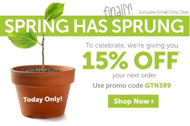 Exclusive Email-Only Deal - Spring has finally sprung - To celebrate, we're giving you 15% OFF* your next order - Today Only! - Use promo code GTN389 - Shop Now