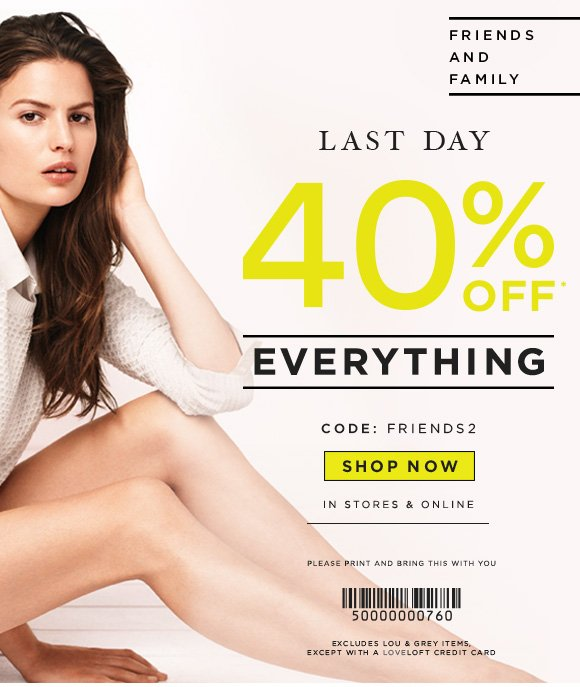 FRIENDS AND FAMILY  LAST DAY  40% OFF* EVERYTHING  CODE: FRIENDS2  SHOP NOW  IN STORES & ONLINE  PLEASE PRINT AND BRING THIS WITH YOU  EXCLUDES LOU & GREY ITEMS, EXCEPT WITH A LOVELOFT CREDIT CARD