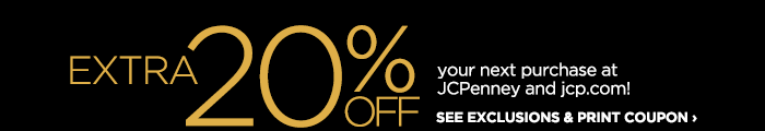 EXTRA 20% OFF your next purchase at JCPenney and jcp.com | SEE EXCLUSIONS & PRINT COUPON