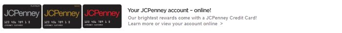 your JCPenney account - online! | Our brightest rewards come with a JCPenney Credit Card! Learn more or view your account online